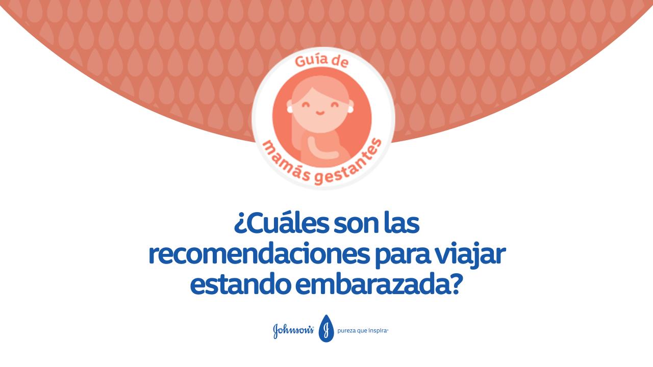 ¿Cuáles son las recomendaciones para viajar estando embarazada?